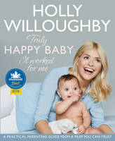 Willoughby, Holly - Truly Happy Baby ... it Worked for Me: A Practical Parenting Guide from a Mum You Can Trust - 9780008172527 - V9780008172527