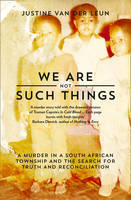 van der Leun, Justine - We Are Not Such Things: A Murder in a South African Township and the Search for Truth and Reconciliation - 9780008191078 - KSG0015338