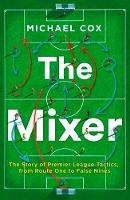 Michael Cox - The Mixer: The Story of Premier League Tactics, from Route One to False Nines - 9780008215552 - KTG0014193