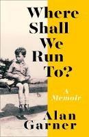 Garner, Alan - Where Shall We Run To?: A Memoir - 9780008305970 - 9780008305970