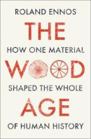 Ennos, Roland - The Wood Age: How one material shaped the whole of human history - 9780008318840 - 9780008318840
