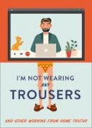 Headon, Abbie - I'm Not Wearing Any Trousers: And Other Working from Home Truths. The Perfect Lockdown Christmas Gift - 9780008458737 - 9780008458737
