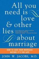 Jacobs M.D., John W. - All You Need Is Love and Other Lies About Marriage: How to Save Your Marriage Before It's Too Late - 9780060509316 - V9780060509316