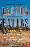 White, Dan - The Cactus Eaters: How I Lost My Mind―and Almost Found Myself―on the Pacific Crest Trail (P.S.) - 9780061376931 - V9780061376931