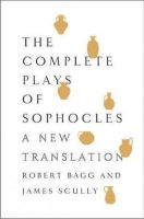 Bagg, Robert; Scully, James - The Complete Plays of Sophocles - 9780062020345 - V9780062020345