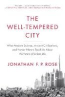 Rose, Jonathan F. P. - The Well-Tempered City: What Modern Science, Ancient Civilizations, and Human Nature Teach Us About the Future of Urban Life - 9780062234735 - V9780062234735