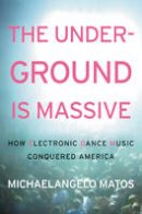 Matos, Michaelangelo - The Underground Is Massive: How Electronic Dance Music Conquered America - 9780062271785 - V9780062271785
