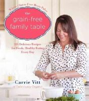 Vitt, Carrie - The Grain-Free Family Table: 125 Delicious Recipes for Fresh, Healthy Eating Every Day - 9780062308153 - V9780062308153