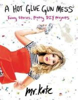 Mr. Kate - A Hot Glue Gun Mess: Funny Stories, Pretty DIY Projects - 9780062346612 - V9780062346612
