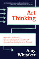 Whitaker, Amy - Art Thinking: How to Carve Out Creative Space in a World of Schedules, Budgets, and Bosses - 9780062358271 - V9780062358271