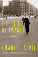 Simic, Charles - The Life of Images: Selected Prose - 9780062364739 - V9780062364739