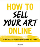 Huff, Cory - How to Sell Your Art Online: Live a Successful Creative Life on Your Own Terms - 9780062414953 - V9780062414953