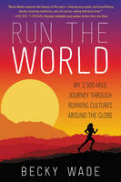 Wade, Becky - Run the World: My 3,500-Mile Journey Through Running Cultures Around the Globe - 9780062416438 - V9780062416438