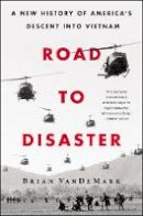 VanDeMark, Brian - Road to Disaster: A New History of America's Descent Into Vietnam - 9780062449740 - 9780062449740