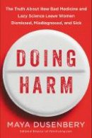 Dusenbery, Maya - Doing Harm: The Truth About How Bad Medicine and Lazy Science Leave Women Dismissed, Misdiagnosed, and Sick - 9780062470805 - V9780062470805