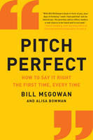 McGowan, Bill - Pitch Perfect: How to Say It Right the First Time, Every Time - 9780062472939 - V9780062472939