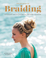 Axen, Bjorn - The Big Book of Braiding: 55 Elegant and Stylish Braids for Every Occasion - 9780062499073 - V9780062499073