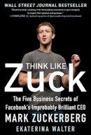 Walter, Ekaterina - Think Like Zuck: the Five Business Secrets of Facebook's Improbably Brilliant CEO Mark Zuckerberg - 9780071809498 - V9780071809498