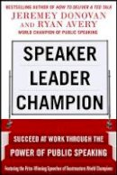 Donovan, Jeremey; Avery, Ryan - Speaker, Leader, Champion: Succeed at Work Through the Power of Public Speaking, Featuring the Prize-winning Speeches of Toastmasters World Champions - 9780071831048 - V9780071831048