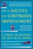 Ahlstrom, Joakim - How to Succeed with Continuous Improvement: A Primer for Becoming the Best in the World - 9780071835237 - V9780071835237