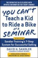 Sandler, David, Mattson, David - You Can't Teach a Kid to Ride a Bike at a Seminar, 2nd Edition: Sandler Training's 7-Step System for Successful Selling - 9780071847827 - V9780071847827