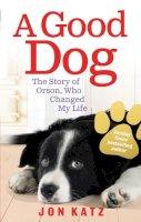 Jon Katz - A Good Dog: The Story of Orson, Who Changed My Life. Jon Katz - 9780091932251 - V9780091932251