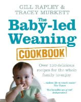 Rapley, Gill, Murkett, Tracey - The Baby-led Weaning Cookbook: Over 130 delicious recipes for the whole family to enjoy - 9780091935283 - 9780091935283
