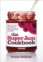 Doherty, Fraser - The Super Jam Cookbook: Over 75 Recipes, From Jams to Jammy Dodgers and Marmalades to Muffins - 9780091936143 - V9780091936143