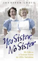 Craig, Jennifer - Yes Sister, No Sister: My Life as a Trainee Nurse in 1950s Yorkshire - 9780091937959 - V9780091937959