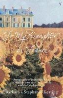 Keating, Barbara, Keating, Stephanie - To My Daughter in France - 9780099449935 - KSG0022190
