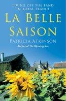 Patricia Atkinson - La Belle Saison: Living Off the Land in Rural France - 9780099455073 - V9780099455073
