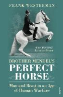 Westerman, Frank - Brother Mendel's Perfect Horse: Man and Beast in an Age of Human Warfare - 9780099512776 - V9780099512776