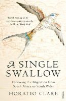 Horatio Clare - A Single Swallow: Following An Epic Journey From South Africa To South Wales - 9780099526315 - V9780099526315