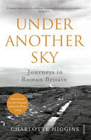 Higgins, Charlotte - Under Another Sky: Journeys in Roman Britain - 9780099552093 - V9780099552093