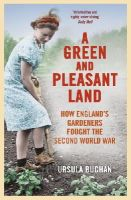 Buchan, Ursula - A Green and Pleasant Land: How England's Gardeners Fought the Second World War - 9780099558668 - V9780099558668