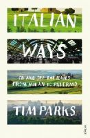 Parks, Tim - Italian Ways: On and Off the Rails from Milan to Palermo - 9780099584254 - 9780099584254