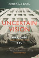 Born, Georgina - Uncertain Vision: Birt, Dyke and the Reinvention of the BBC - 9780099587262 - V9780099587262