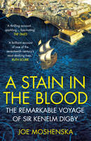 Moshenska, Joe - A Stain in the Blood: The Remarkable Voyage of Sir Kenelm Digby - 9780099591764 - V9780099591764