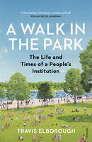 Elborough, Travis - A Walk in the Park: The Life and Times of a People's Institution - 9780099593829 - V9780099593829