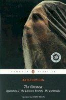 Aeschylus - The Oresteia: Agamemnon; The Libation Bearers; The Eumenides - 9780140443332 - V9780140443332