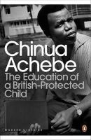 Achebe, Chinua - The Education of a British-protected Child - 9780141043616 - V9780141043616