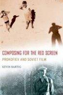 Bartig, Kevin - Composing for the Red Screen: Prokofiev and Soviet Film (Oxford Music / Media) - 9780190213282 - V9780190213282