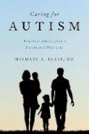 Ellis, Michael A. - Caring for Autism: Practical Advice from a Parent and Physician - 9780190259358 - V9780190259358