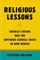 Holscher, Kathleen - Religious Lessons: Catholic Sisters and the Captured Schools Crisis in New Mexico - 9780190462499 - V9780190462499