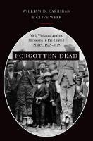 Carrigan, William D., Webb, Clive - Forgotten Dead: Mob Violence against Mexicans in the United States, 1848-1928 - 9780190610692 - V9780190610692