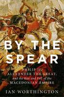 Worthington, Ian - By the Spear: Philip II, Alexander the Great, and the Rise and Fall of the Macedonian Empire (Ancient Warfare and Civilization) - 9780190614645 - V9780190614645