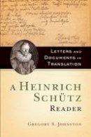 Johnston, Gregory S. - A Heinrich Schütz Reader: Letters and Documents in Translation - 9780190628475 - V9780190628475