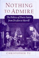 Yu, Christopher - Nothing to Admire: The Politics of Poetic Satire from Dryden to Merrill - 9780195155303 - V9780195155303