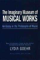 Goehr, Lydia - The Imaginary Museum of Musical Works - 9780195324785 - V9780195324785