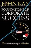 Kay, John A., Kay, J. A. - Foundations of Corporate Success: How Business Strategies Add Value - 9780198287810 - KKD0000491